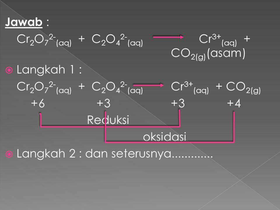 Jawab : Cr2O72-(aq) + C2O42-(aq) Cr3+(aq) + CO2(g)(asam) Langkah 1 : Cr2O72-(aq) + C2O42-(aq) Cr3+(aq) + CO2(g)