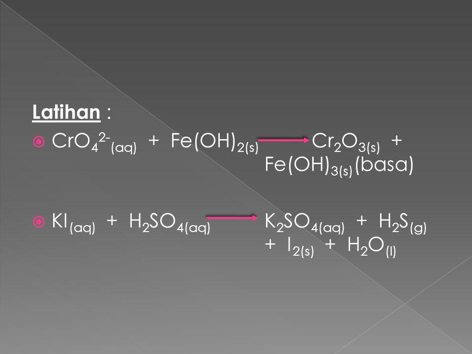 Latihan : CrO42-(aq) + Fe(OH)2(s) Cr2O3(s) + Fe(OH)3(s)(basa) KI(aq) + H2SO4(aq) K2SO4(aq) + H2S(g) + I2(s) + H2O(l)