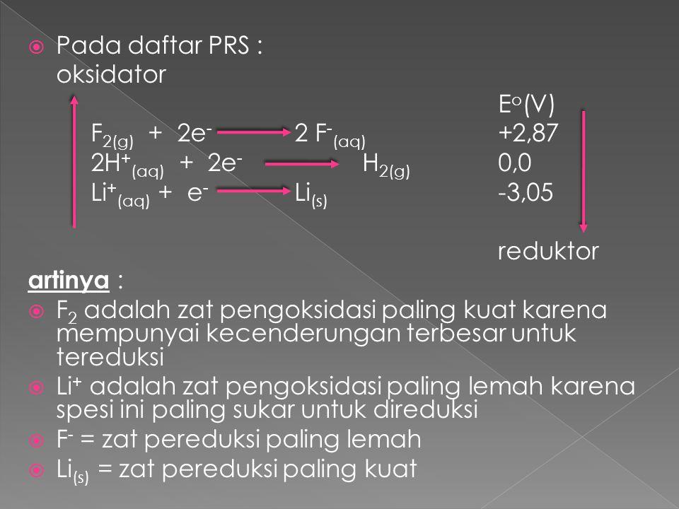 Pada daftar PRS : oksidator. Eo(V) F2(g) + 2e- 2 F-(aq) +2,87. 2H+(aq) + 2e- H2(g) 0,0. Li+(aq) + e- Li(s) -3,05.
