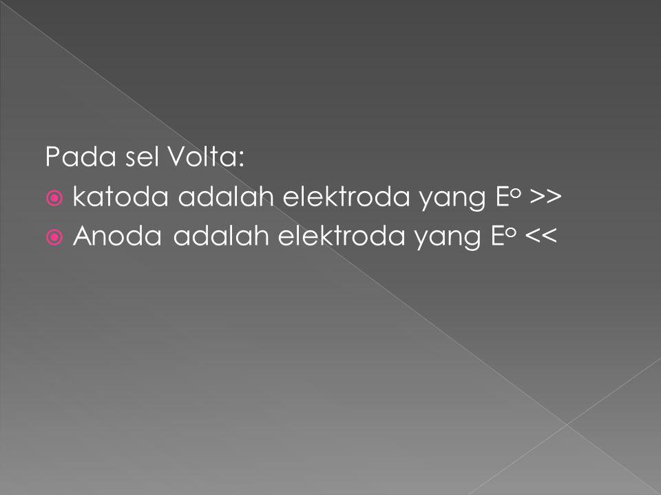 Pada sel Volta: katoda adalah elektroda yang Eo >> Anoda adalah elektroda yang Eo <<