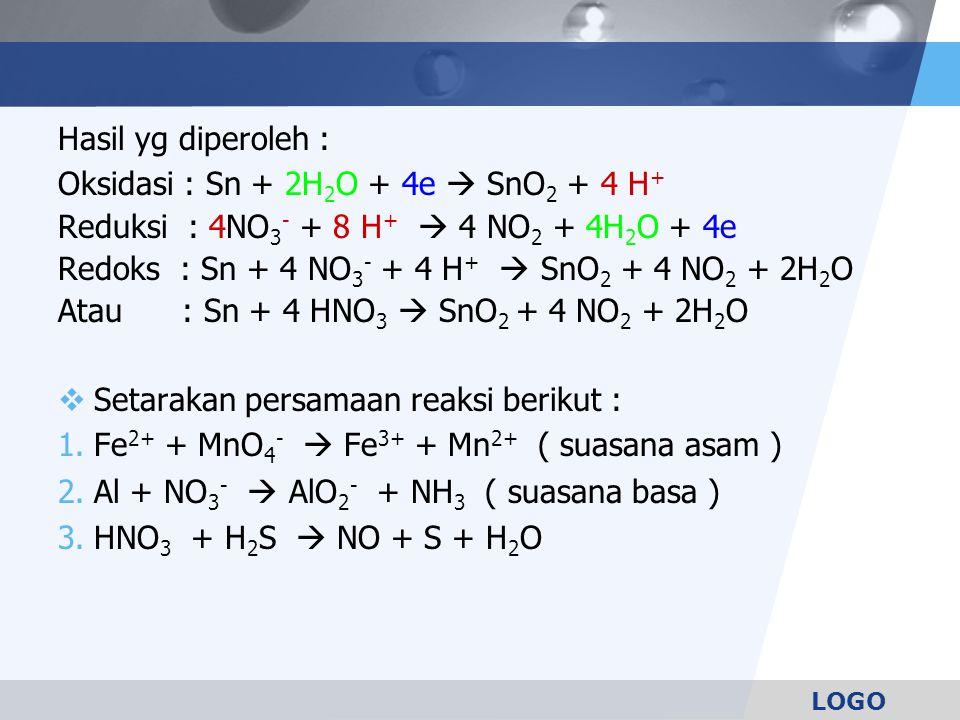 Hasil yg diperoleh : Oksidasi : Sn + 2H2O + 4e  SnO2 + 4 H+ Reduksi : 4NO3- + 8 H+  4 NO2 + 4H2O + 4e.