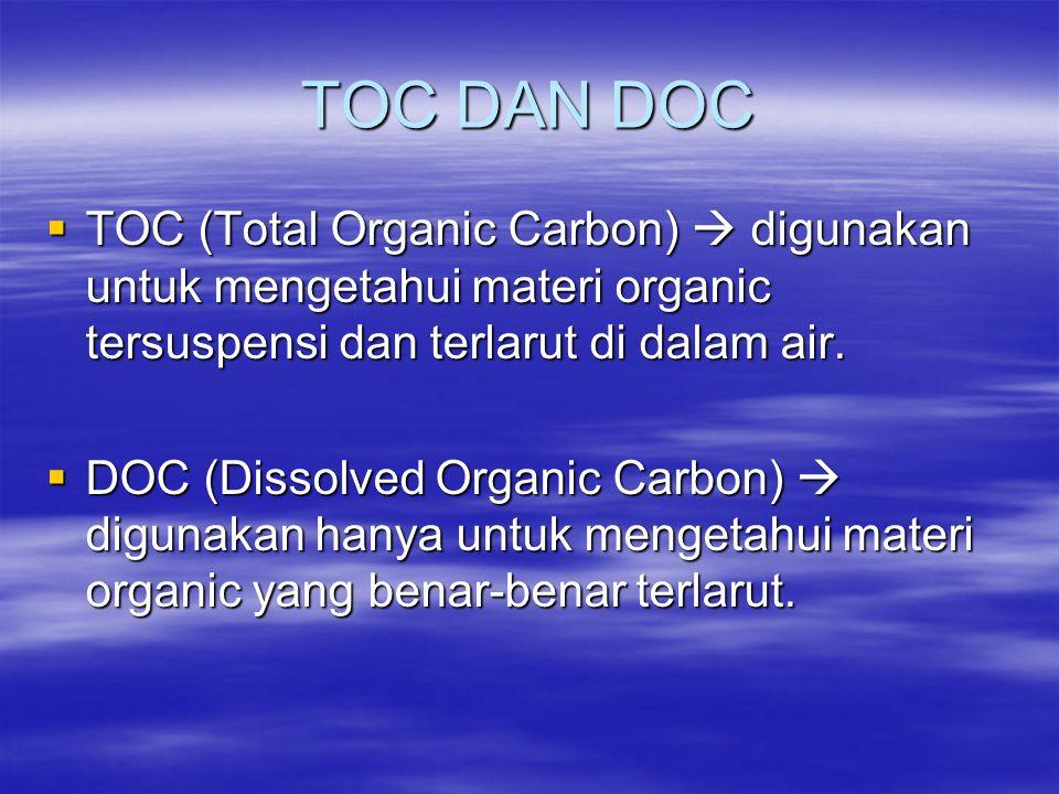 TOC DAN DOC TOC (Total Organic Carbon)  digunakan untuk mengetahui materi organic tersuspensi dan terlarut di dalam air.