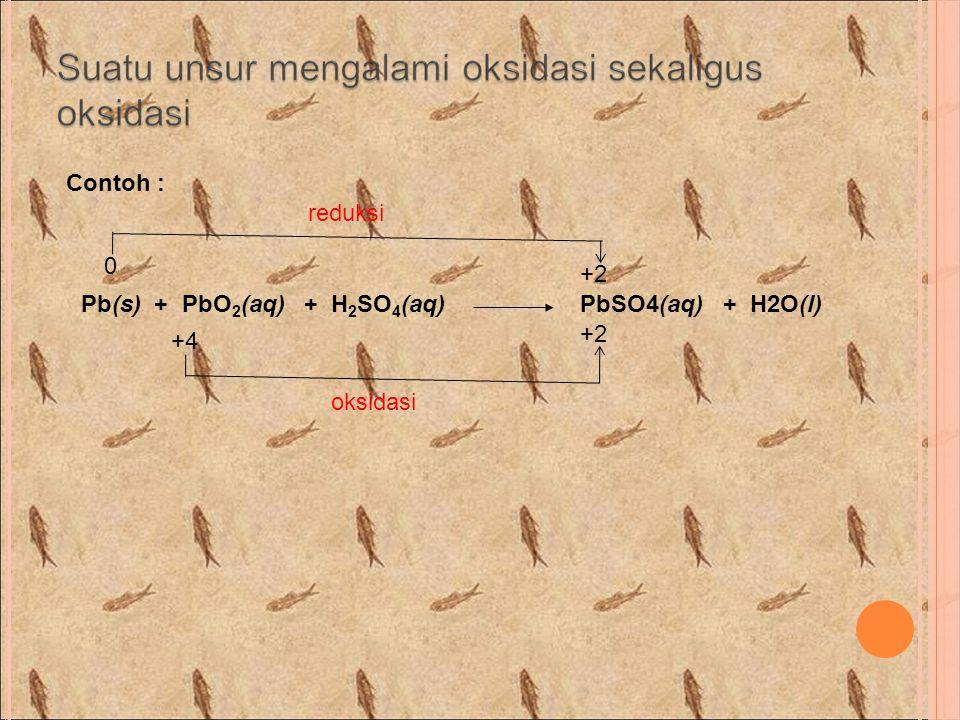 Contoh : reduksi +2 Pb(s) + PbO2(aq) + H2SO4(aq) PbSO4(aq) + H2O(l) +2 +4 oksidasi