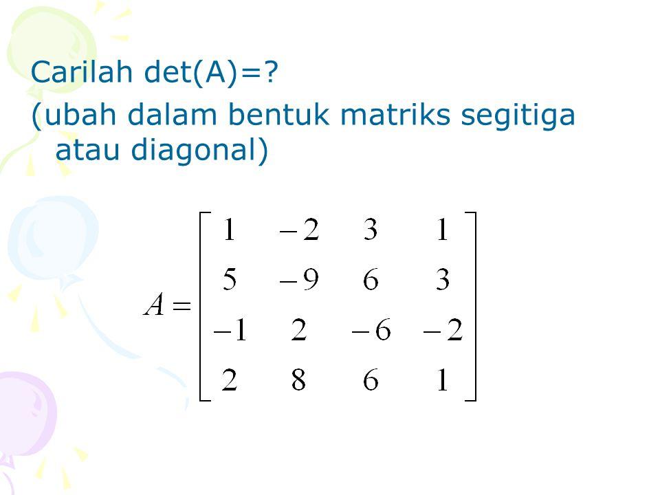 Carilah det(A)= (ubah dalam bentuk matriks segitiga atau diagonal)