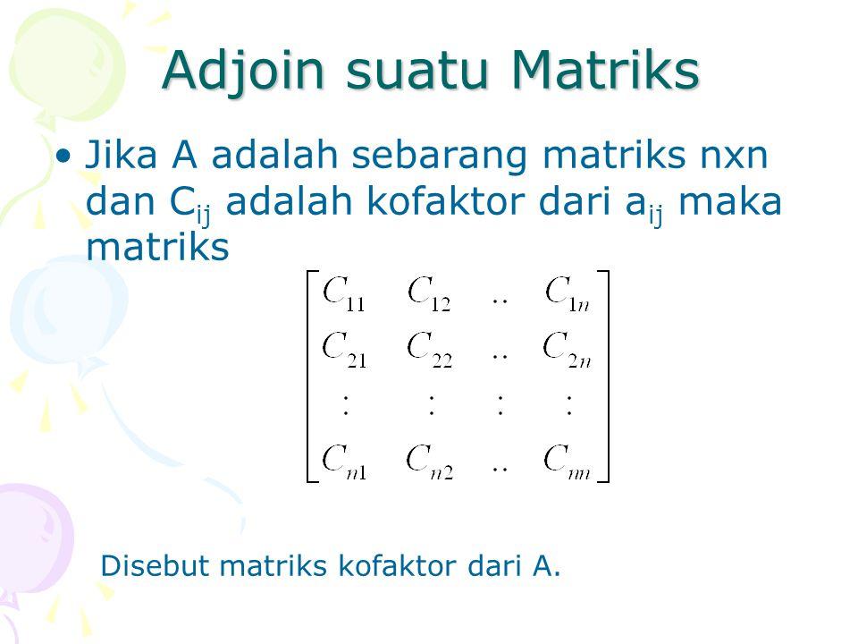 Adjoin suatu Matriks Jika A adalah sebarang matriks nxn dan Cij adalah kofaktor dari aij maka matriks.