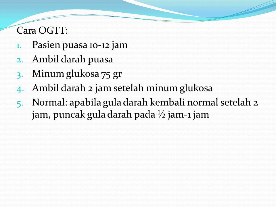 Cara OGTT: Pasien puasa 10-12 jam. Ambil darah puasa. Minum glukosa 75 gr. Ambil darah 2 jam setelah minum glukosa.