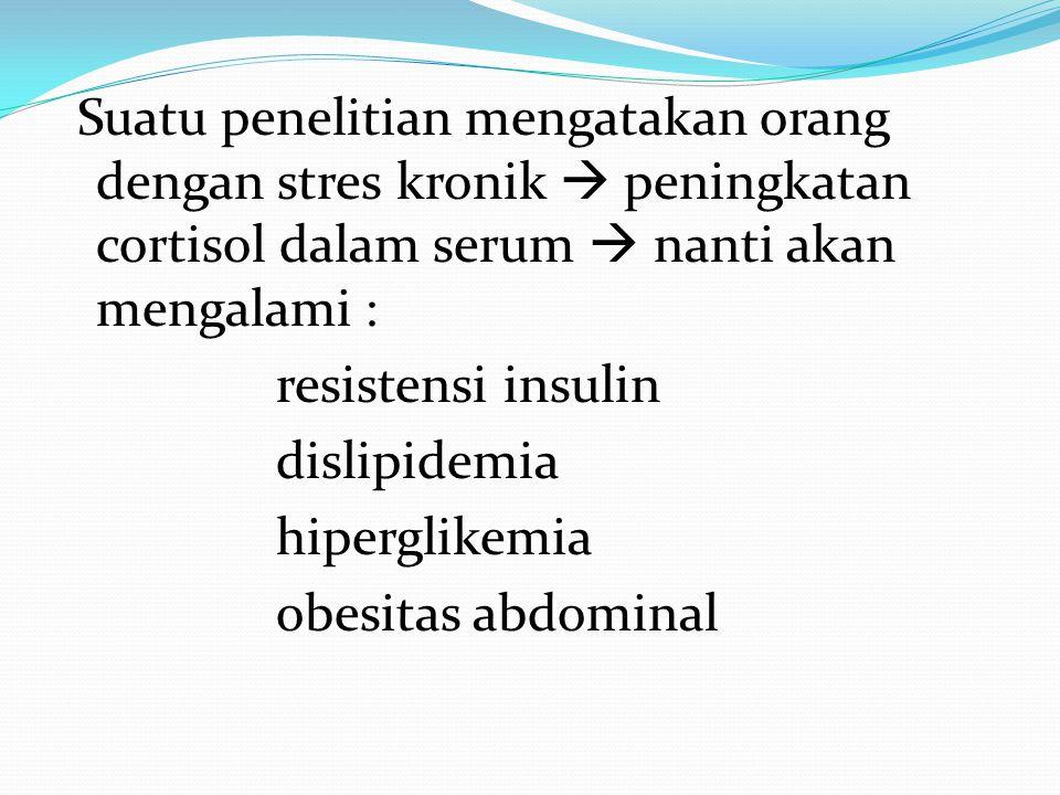 Suatu penelitian mengatakan orang dengan stres kronik  peningkatan cortisol dalam serum  nanti akan mengalami : resistensi insulin dislipidemia hiperglikemia obesitas abdominal