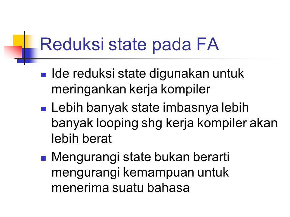 Reduksi state pada FA Ide reduksi state digunakan untuk meringankan kerja kompiler.