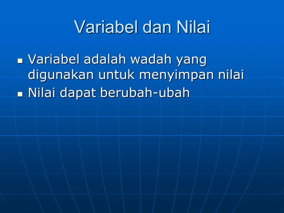 Variabel dan Nilai Variabel adalah wadah yang digunakan untuk menyimpan nilai.