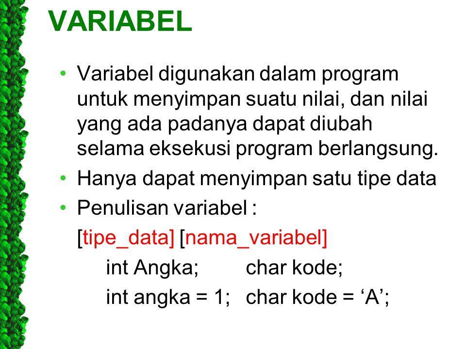 VARIABEL Variabel digunakan dalam program untuk menyimpan suatu nilai, dan nilai yang ada padanya dapat diubah selama eksekusi program berlangsung.
