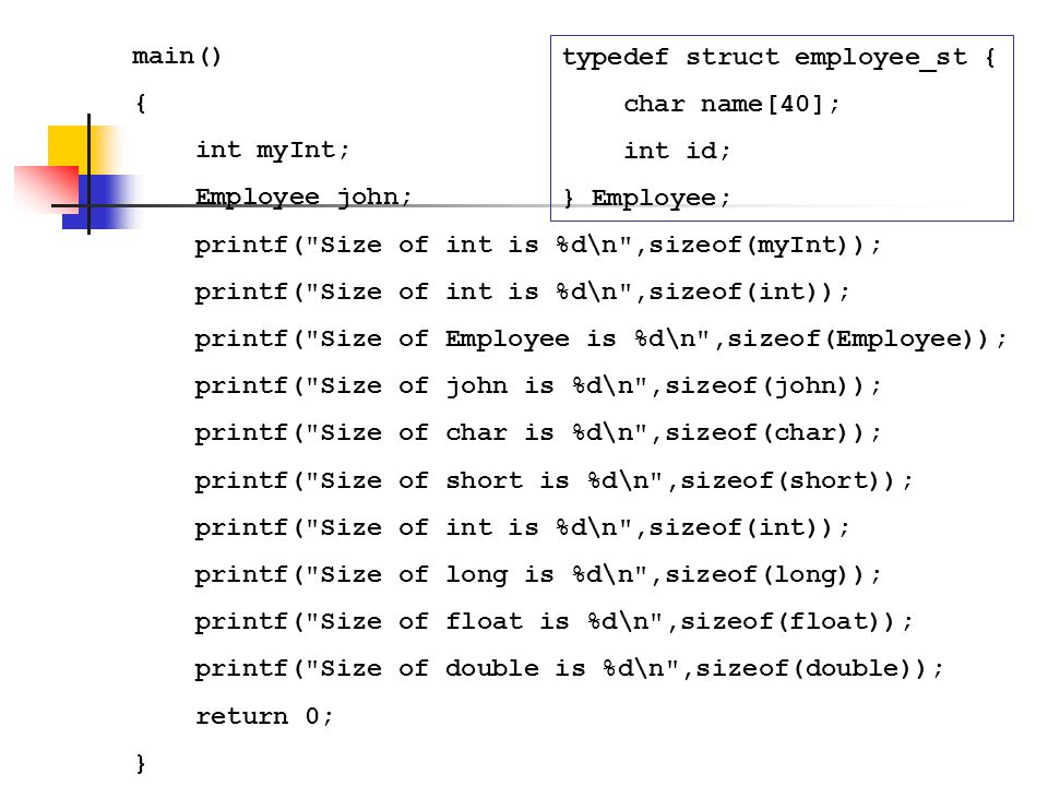 main() { int myInt; Employee john; printf( Size of int is %d\n ,sizeof(myInt)); printf( Size of int is %d\n ,sizeof(int));