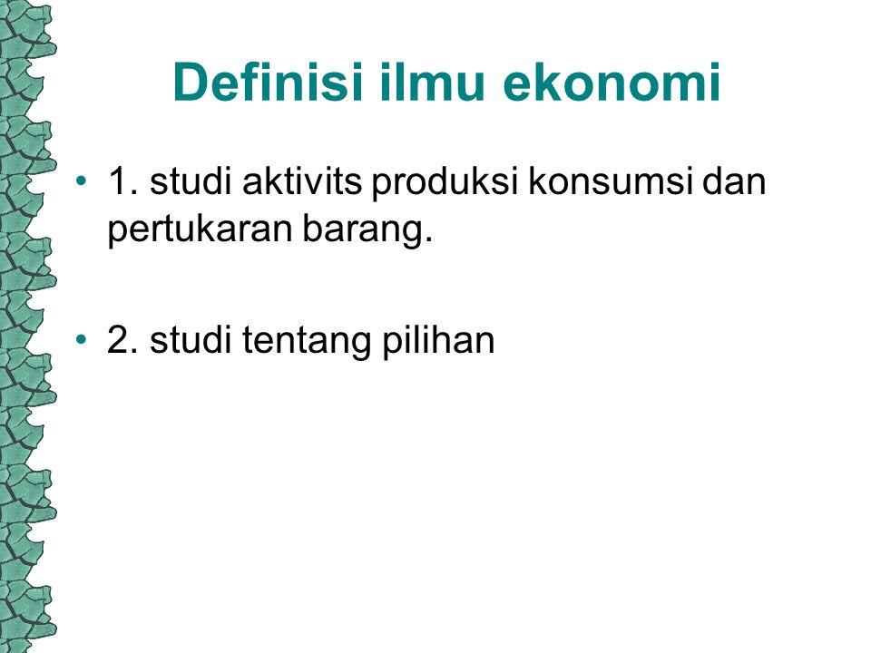 Definisi ilmu ekonomi 1. studi aktivits produksi konsumsi dan pertukaran barang.