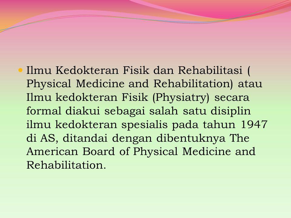 Ilmu Kedokteran Fisik dan Rehabilitasi ( Physical Medicine and Rehabilitation) atau Ilmu kedokteran Fisik (Physiatry) secara formal diakui sebagai salah satu disiplin ilmu kedokteran spesialis pada tahun 1947 di AS, ditandai dengan dibentuknya The American Board of Physical Medicine and Rehabilitation.