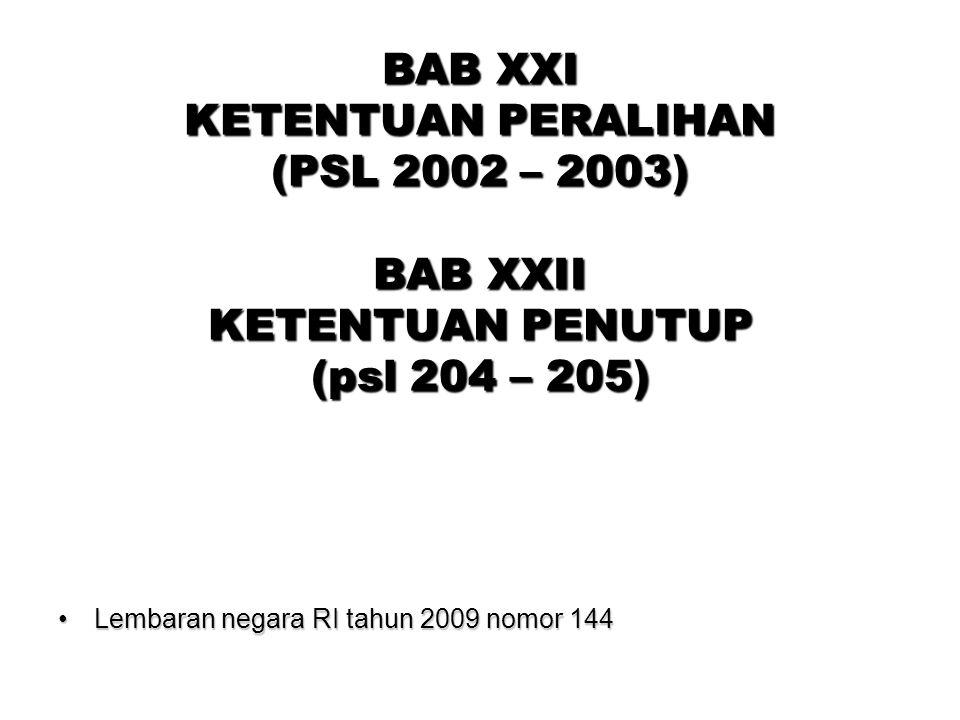BAB XXI KETENTUAN PERALIHAN (PSL 2002 – 2003) BAB XXII KETENTUAN PENUTUP (psl 204 – 205)
