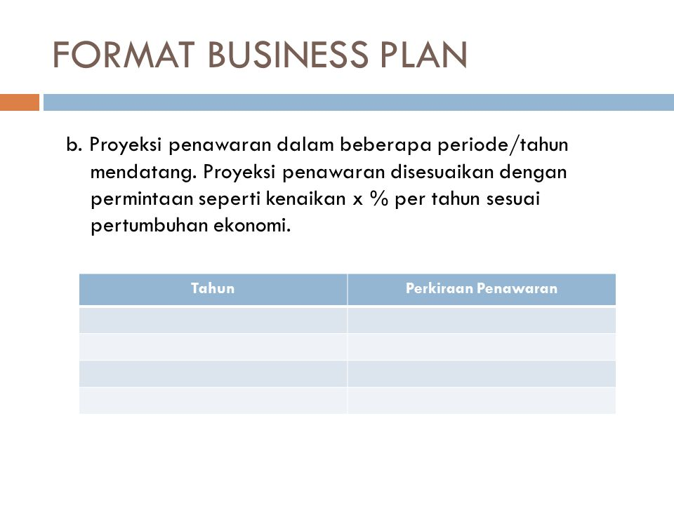 FORMAT BUSINESS PLAN b. Proyeksi penawaran dalam beberapa periode/tahun. mendatang. Proyeksi penawaran disesuaikan dengan.