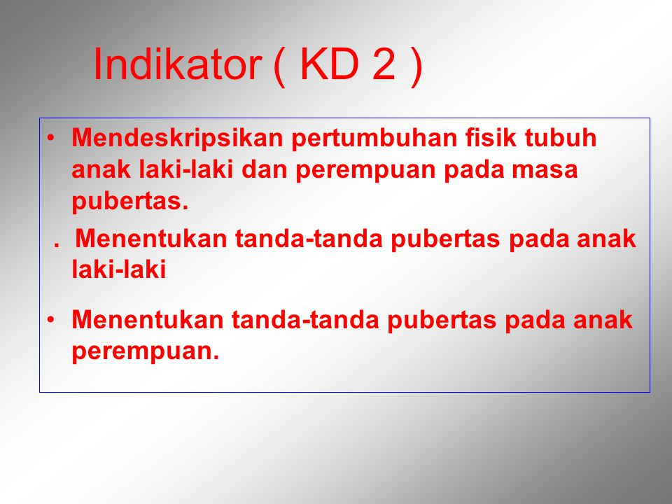 Indikator ( KD 2 ) Mendeskripsikan pertumbuhan fisik tubuh anak laki-laki dan perempuan pada masa pubertas.
