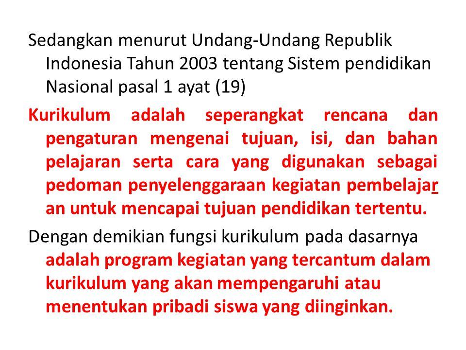 Sedangkan menurut Undang-Undang Republik Indonesia Tahun 2003 tentang Sistem pendidikan Nasional pasal 1 ayat (19) Kurikulum adalah seperangkat rencana dan pengaturan mengenai tujuan, isi, dan bahan pelajaran serta cara yang digunakan sebagai pedoman penyelenggaraan kegiatan pembelajar an untuk mencapai tujuan pendidikan tertentu.