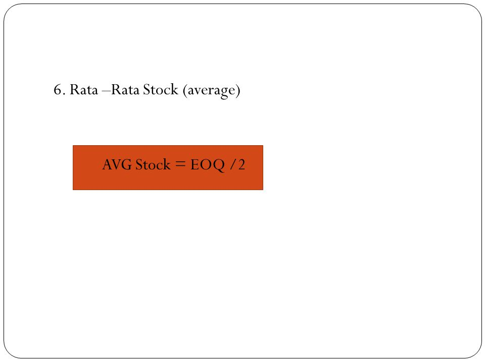 6. Rata –Rata Stock (average) AVG Stock = EOQ /2