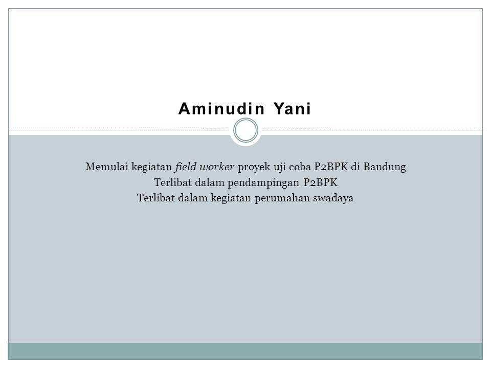 Aminudin Yani Memulai kegiatan field worker proyek uji coba P2BPK di Bandung. Terlibat dalam pendampingan P2BPK.