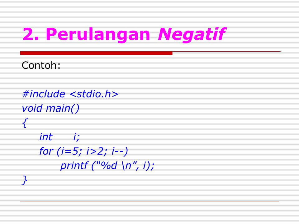 2. Perulangan Negatif Contoh: #include <stdio.h> void main() {