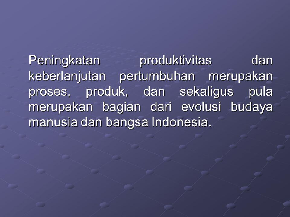 Peningkatan produktivitas dan keberlanjutan pertumbuhan merupakan proses, produk, dan sekaligus pula merupakan bagian dari evolusi budaya manusia dan bangsa Indonesia.