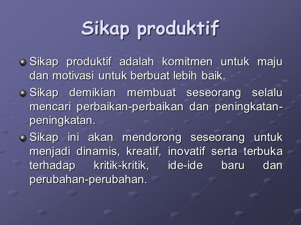 Sikap produktif Sikap produktif adalah komitmen untuk maju dan motivasi untuk berbuat lebih baik.