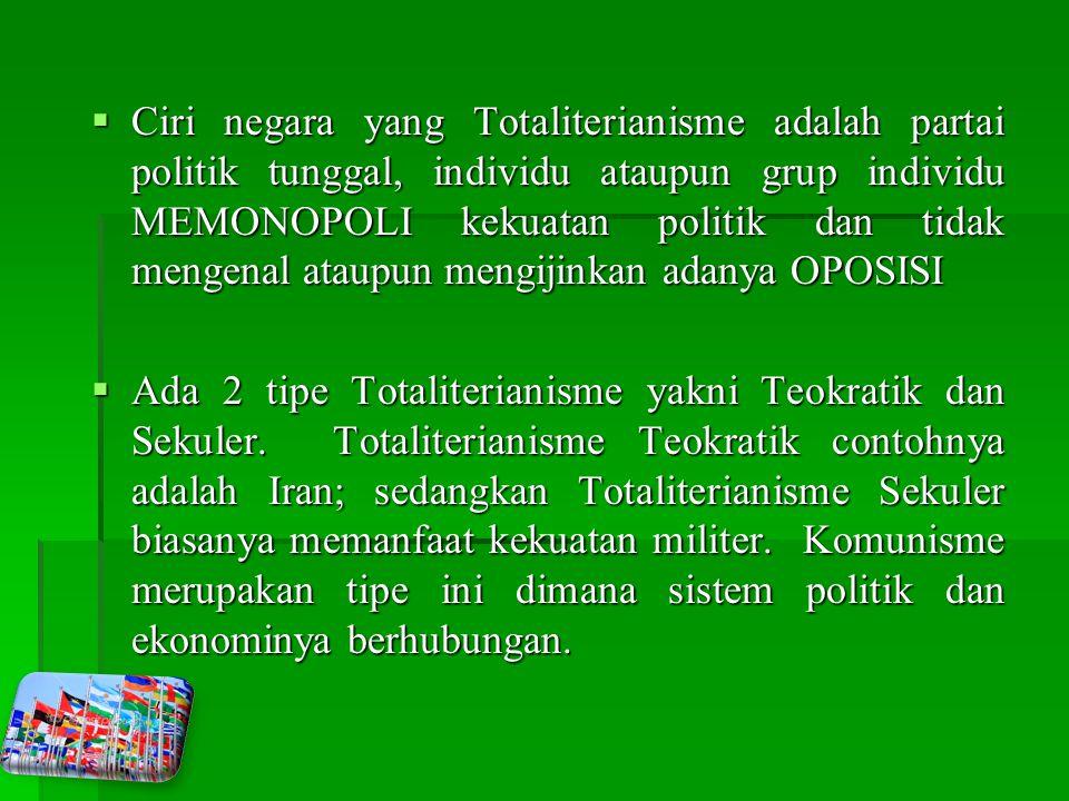 Ciri negara yang Totaliterianisme adalah partai politik tunggal, individu ataupun grup individu MEMONOPOLI kekuatan politik dan tidak mengenal ataupun mengijinkan adanya OPOSISI