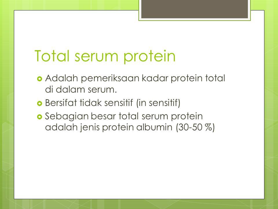 Total serum protein Adalah pemeriksaan kadar protein total di dalam serum. Bersifat tidak sensitif (in sensitif)