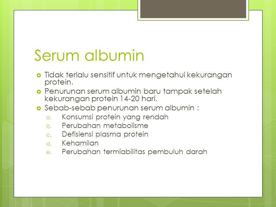 Serum albumin Tidak terlalu sensitif untuk mengetahui kekurangan protein. Penurunan serum albumin baru tampak setelah kekurangan protein 14-20 hari.