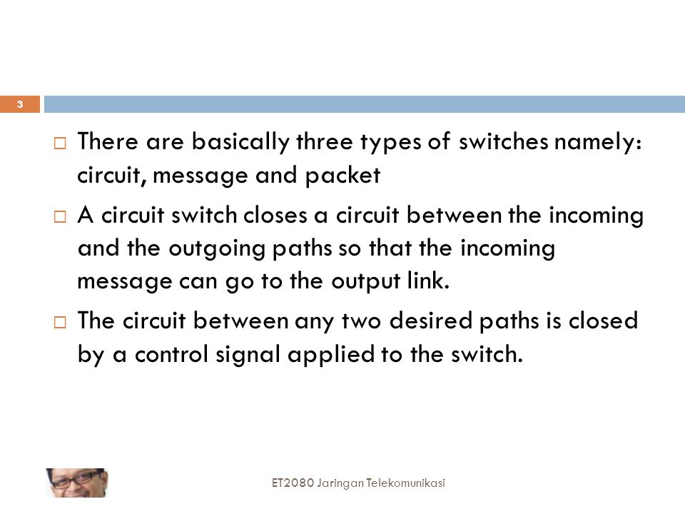 There are basically three types of switches namely: circuit, message and packet
