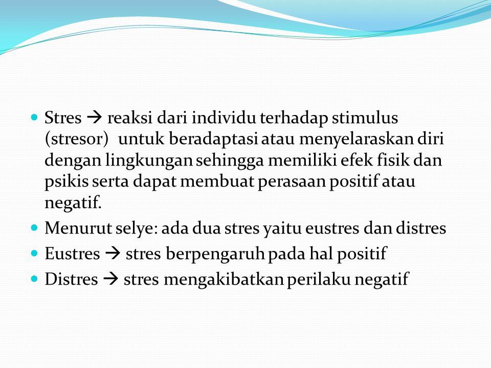 Stres  reaksi dari individu terhadap stimulus (stresor) untuk beradaptasi atau menyelaraskan diri dengan lingkungan sehingga memiliki efek fisik dan psikis serta dapat membuat perasaan positif atau negatif.