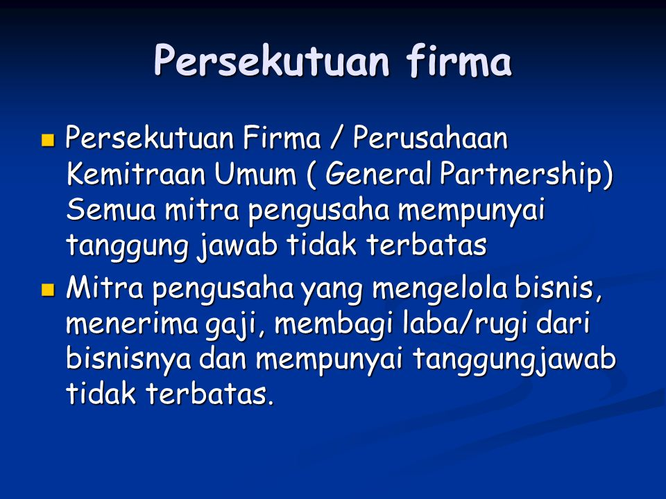 Persekutuan firma Persekutuan Firma / Perusahaan Kemitraan Umum ( General Partnership) Semua mitra pengusaha mempunyai tanggung jawab tidak terbatas.