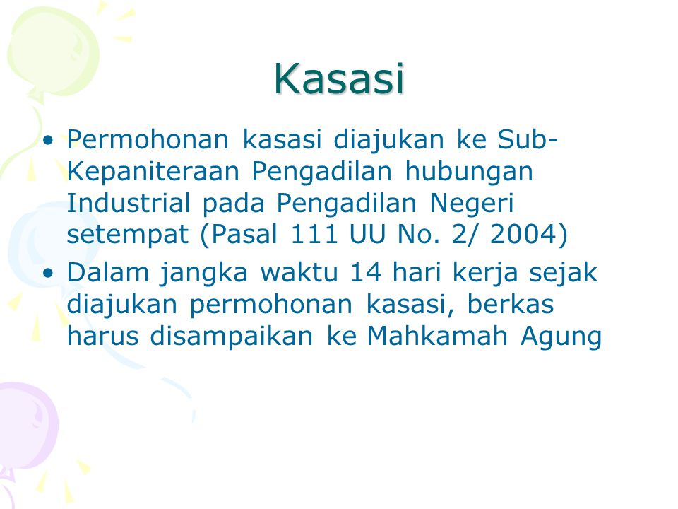 Kasasi Permohonan kasasi diajukan ke Sub-Kepaniteraan Pengadilan hubungan Industrial pada Pengadilan Negeri setempat (Pasal 111 UU No. 2/ 2004)
