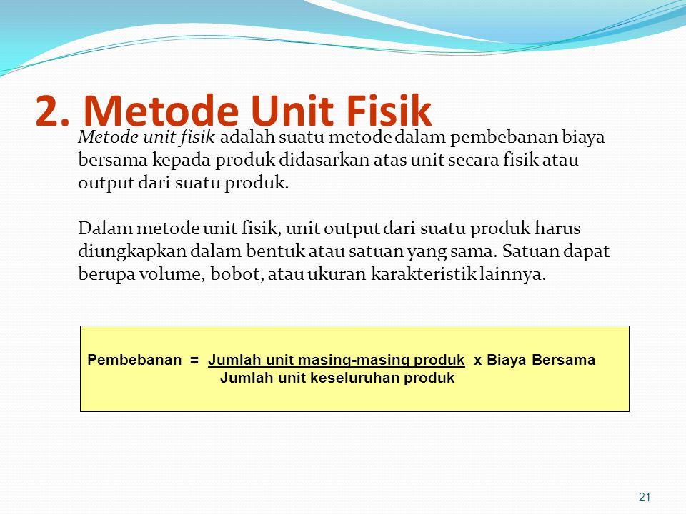 2. Metode Unit Fisik Metode unit fisik adalah suatu metode dalam pembebanan biaya. bersama kepada produk didasarkan atas unit secara fisik atau.