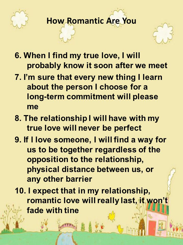 How Romantic Are You 6. When I find my true love, I will probably know it soon after we meet.