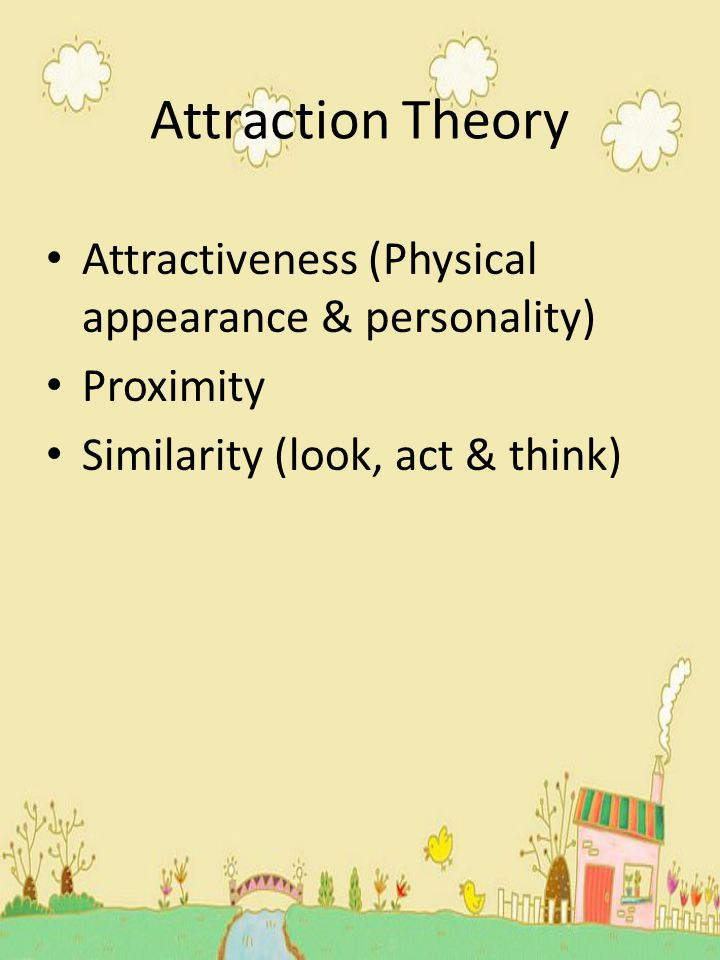 Attraction Theory Attractiveness (Physical appearance & personality)