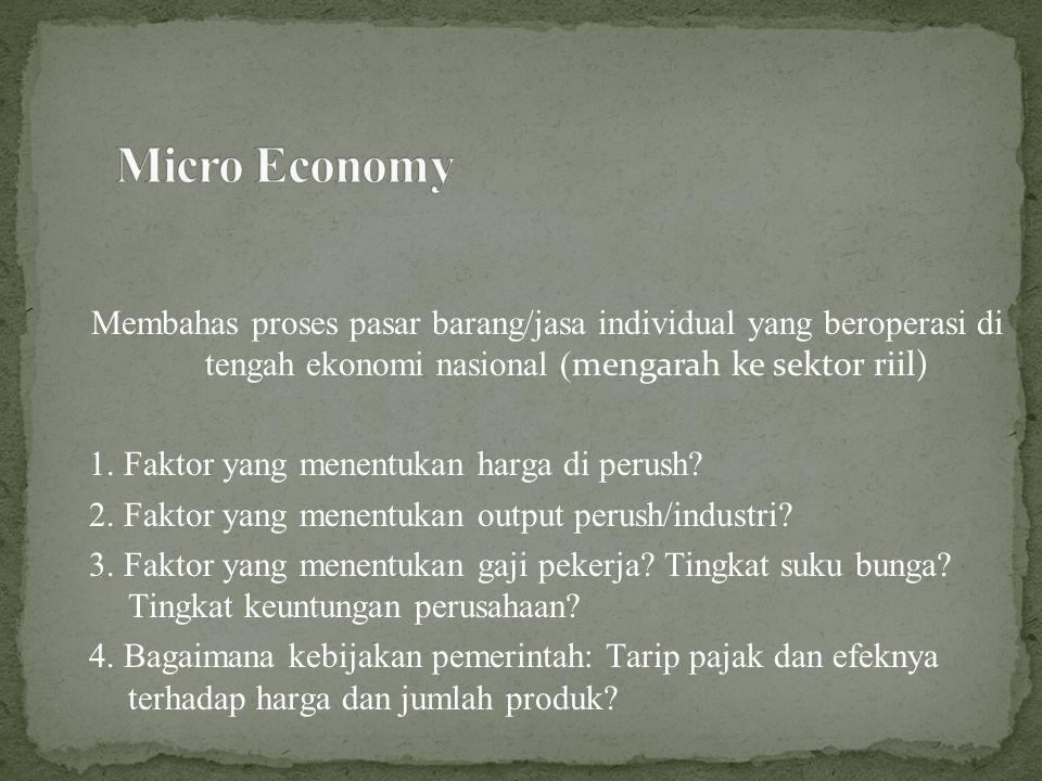 Micro Economy Membahas proses pasar barang/jasa individual yang beroperasi di tengah ekonomi nasional (mengarah ke sektor riil)