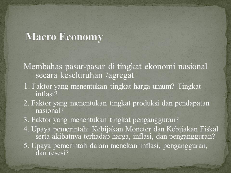 Macro Economy Membahas pasar-pasar di tingkat ekonomi nasional secara keseluruhan /agregat.