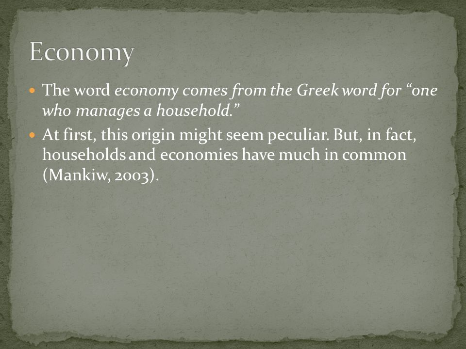 Economy The word economy comes from the Greek word for one who manages a household.