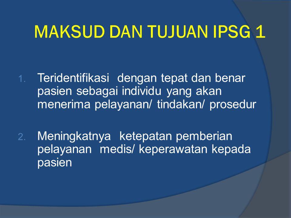 MAKSUD DAN TUJUAN IPSG 1 Teridentifikasi dengan tepat dan benar pasien sebagai individu yang akan menerima pelayanan/ tindakan/ prosedur.