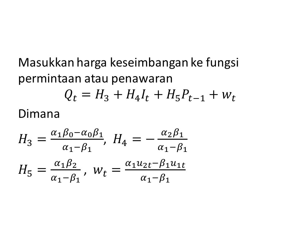 Masukkan harga keseimbangan ke fungsi permintaan atau penawaran 𝑄 𝑡 = 𝐻 3 + 𝐻 4 𝐼 𝑡 + 𝐻 5 𝑃 𝑡−1 + 𝑤 𝑡 Dimana 𝐻 3 = 𝛼 1 𝛽 0 − 𝛼 0 𝛽 1 𝛼 1 − 𝛽 1 , 𝐻 4 =− 𝛼 2 𝛽 1 𝛼 1 − 𝛽 1 𝐻 5 = 𝛼 1 𝛽 2 𝛼 1 − 𝛽 1 , 𝑤 𝑡 = 𝛼 1 𝑢 2𝑡 − 𝛽 1 𝑢 1𝑡 𝛼 1 − 𝛽 1