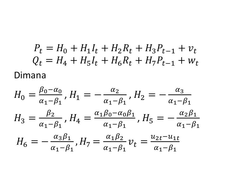 𝑃 𝑡 = 𝐻 0 + 𝐻 1 𝐼 𝑡 + 𝐻 2 𝑅 𝑡 + 𝐻 3 𝑃 𝑡−1 + 𝑣 𝑡 𝑄 𝑡 = 𝐻 4 + 𝐻 5 𝐼 𝑡 + 𝐻 6 𝑅 𝑡 + 𝐻 7 𝑃 𝑡−1 + 𝑤 𝑡 Dimana 𝐻 0 = 𝛽 0 − 𝛼 0 𝛼 1 − 𝛽 1 , 𝐻 1 =− 𝛼 2 𝛼 1 − 𝛽 1 , 𝐻 2 =− 𝛼 3 𝛼 1 − 𝛽 1 𝐻 3 = 𝛽 2 𝛼 1 − 𝛽 1 , 𝐻 4 = 𝛼 1 𝛽 0 − 𝛼 0 𝛽 1 𝛼 1 − 𝛽 1 , 𝐻 5 =− 𝛼 2 𝛽 1 𝛼 1 − 𝛽 1 𝐻 6 =− 𝛼 3 𝛽 1 𝛼 1 − 𝛽 1 , 𝐻 7 = 𝛼 1 𝛽 2 𝛼 1 − 𝛽 1 𝑣 𝑡 = 𝑢 2𝑡 − 𝑢 1𝑡 𝛼 1 − 𝛽 1