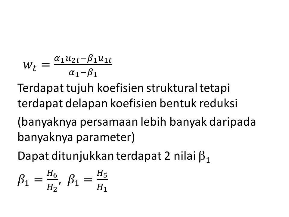𝑤 𝑡 = 𝛼 1 𝑢 2𝑡 − 𝛽 1 𝑢 1𝑡 𝛼 1 − 𝛽 1 Terdapat tujuh koefisien struktural tetapi terdapat delapan koefisien bentuk reduksi (banyaknya persamaan lebih banyak daripada banyaknya parameter) Dapat ditunjukkan terdapat 2 nilai 1 𝛽 1 = 𝐻 6 𝐻 2 , 𝛽 1 = 𝐻 5 𝐻 1