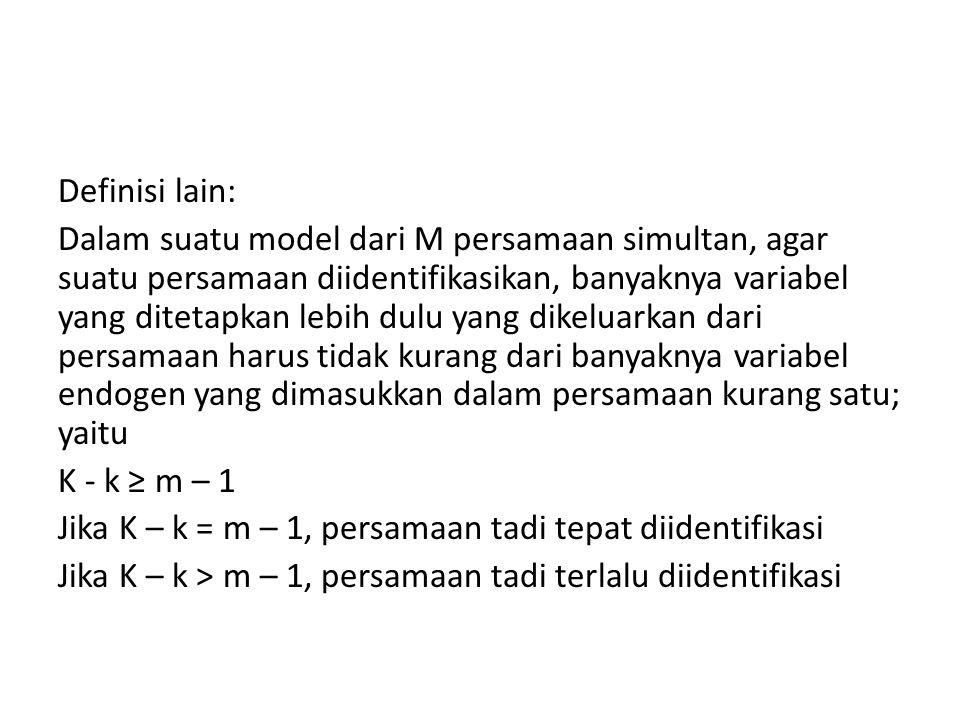 Definisi lain: Dalam suatu model dari M persamaan simultan, agar suatu persamaan diidentifikasikan, banyaknya variabel yang ditetapkan lebih dulu yang dikeluarkan dari persamaan harus tidak kurang dari banyaknya variabel endogen yang dimasukkan dalam persamaan kurang satu; yaitu K - k ≥ m – 1 Jika K – k = m – 1, persamaan tadi tepat diidentifikasi Jika K – k > m – 1, persamaan tadi terlalu diidentifikasi