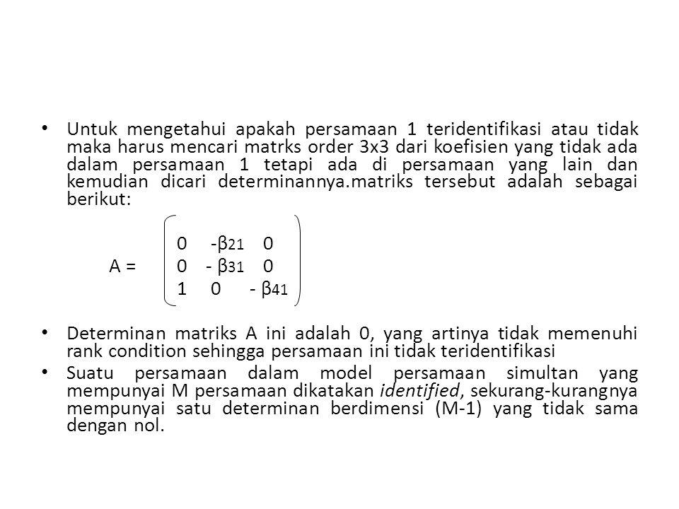 Untuk mengetahui apakah persamaan 1 teridentifikasi atau tidak maka harus mencari matrks order 3x3 dari koefisien yang tidak ada dalam persamaan 1 tetapi ada di persamaan yang lain dan kemudian dicari determinannya.matriks tersebut adalah sebagai berikut: