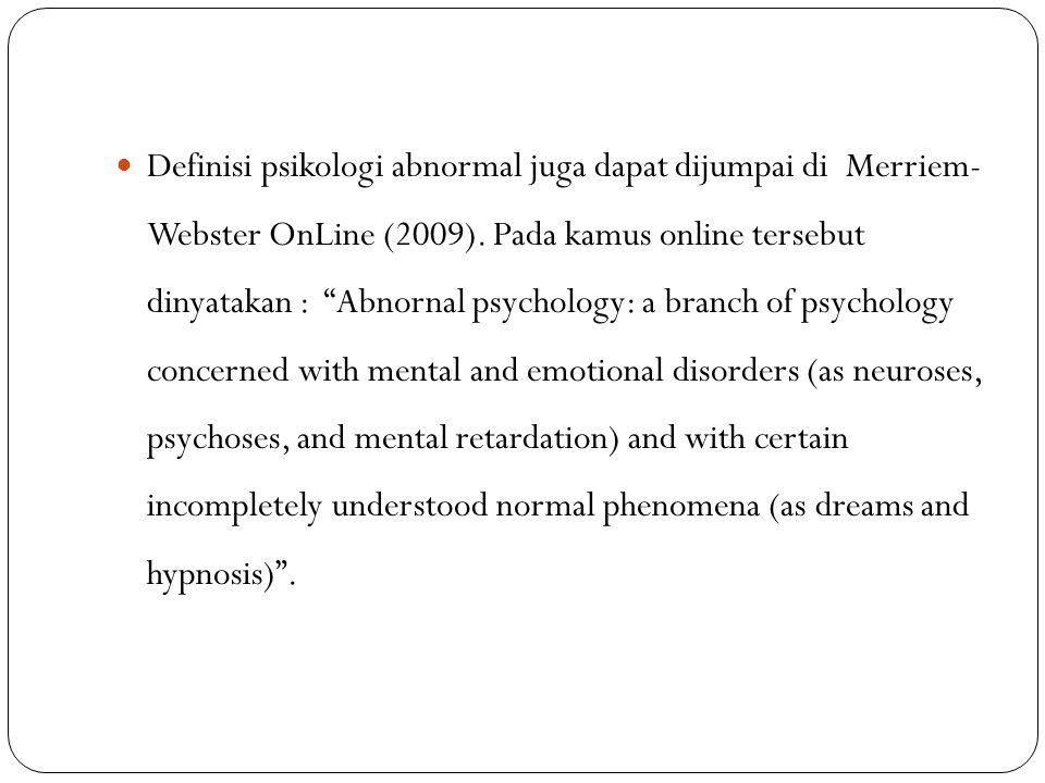 Definisi psikologi abnormal juga dapat dijumpai di Merriem- Webster OnLine (2009).