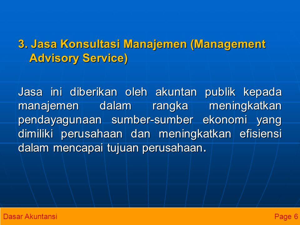 3. Jasa Konsultasi Manajemen (Management Advisory Service) Jasa ini diberikan oleh akuntan publik kepada manajemen dalam rangka meningkatkan pendayagunaan sumber-sumber ekonomi yang dimiliki perusahaan dan meningkatkan efisiensi dalam mencapai tujuan perusahaan.