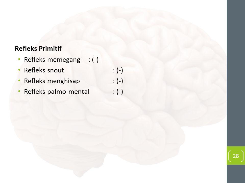 Refleks Primitif Refleks memegang : (-) Refleks snout : (-) Refleks menghisap : (-) Refleks palmo-mental : (-)