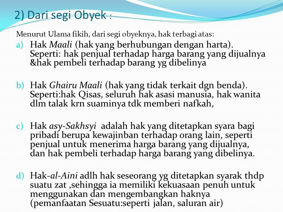 2) Dari segi Obyek : Menurut Ulama fikih, dari segi obyeknya, hak terbagi atas: