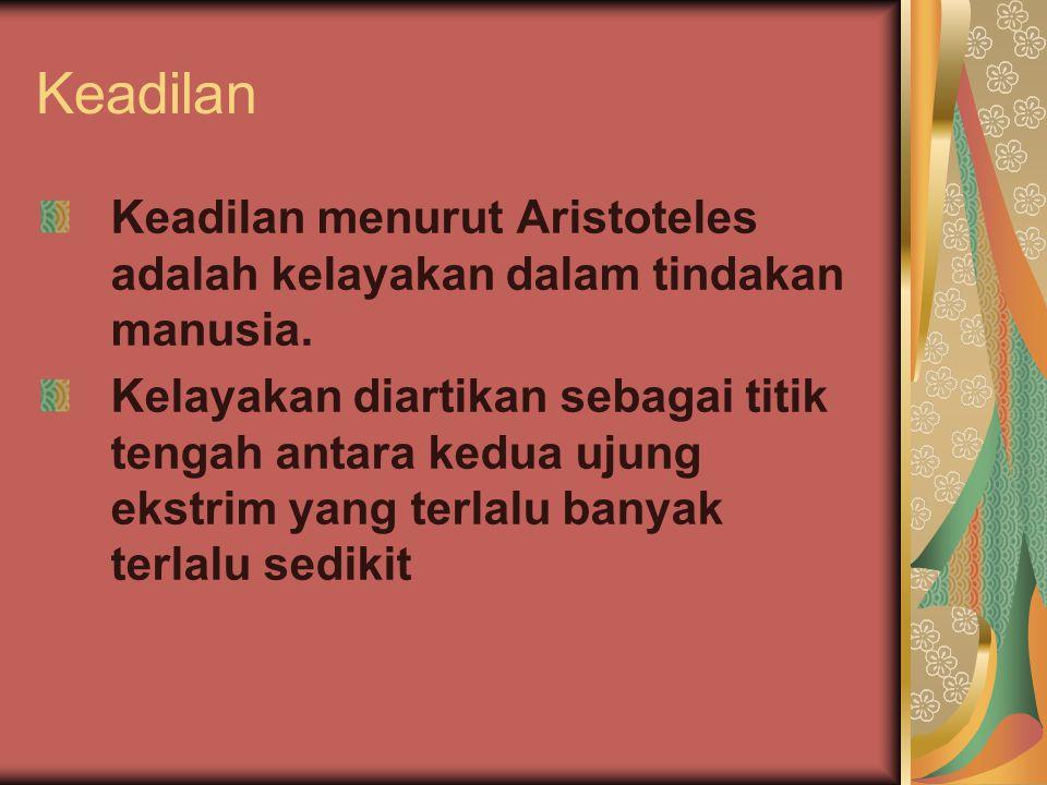 Keadilan Keadilan menurut Aristoteles adalah kelayakan dalam tindakan manusia.